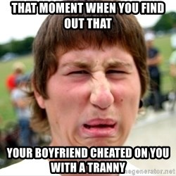 Disgusted Nigel - That moment when you find out that your boyfriend cheated on you with a tranny