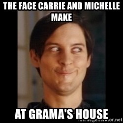 Toby Maguire trollface - The face Carrie and Michelle make At Grama's house
