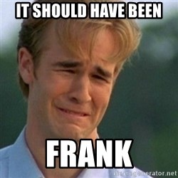 Crying Dawson - It should have been Frank