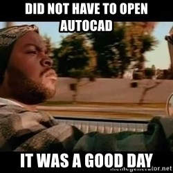 IceCube It was a good day - DID NOT HAVE TO OPEN AUTOCAD IT WAS A GOOD DAY