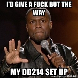 Kevin Hart - I'd give a fuck but the way  my DD214 set up