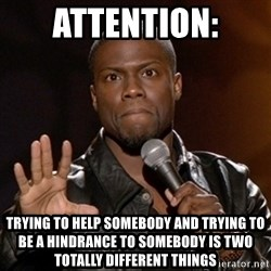Kevin Hart - attention: trying to help somebody and trying to be a hindrance to somebody is two totally different things