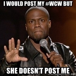 Kevin Hart - I would post my #wcw but She doesn't post me