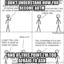 Memes - I don't understand how you become AOTM And at this point I'm too afraid to ask