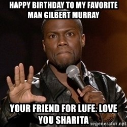 Kevin Hart - happy birthday to my favorite man Gilbert Murray  Your friend for lufe. love you Sharita