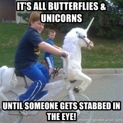 unicorn - It's all butterflies & unicorns Until someone gets stabbed in the eye!