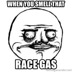 Me Gusta face - when you smell that race gas