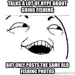 Yeah....Sure - Talks a lot of hype about going fishing But only posts the same old fishing photos