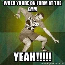 Progressive Mosh Guy - when youre on form at the gym yeah!!!!!