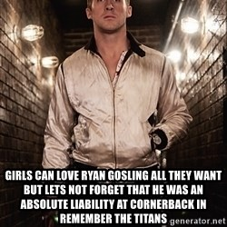 Ryan Gosling  -  Girls can love Ryan Gosling all they want but lets not forget that he was an absolute liability at cornerback in Remember the Titans