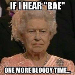 "Unimpressed Queen Elizabeth  - If I hear ""bae"" One more bloody time..."