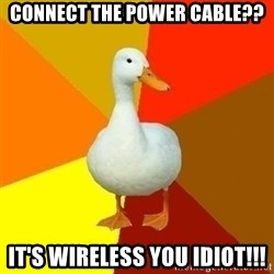 Technologyimpairedduck - Connect the power cable?? It's wireless you idiot!!!