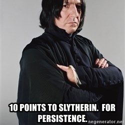 Snape -  10 points to Slytherin.  For persistence.