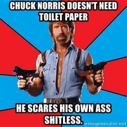 Chuck Norris  - chuck norris doesn't need toilet paper he scares his own ass shitless.