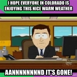 south park it's gone - I hope everyone in Colorado is enjoying this nice warm weather aannnnnnnnd it's Gone!