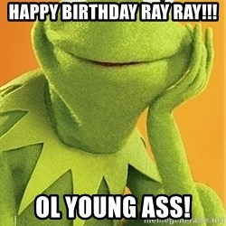 Kermit the frog - Happy Birthday ray ray!!! ol young ass!