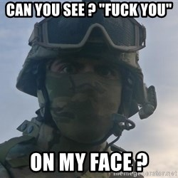 """Aghast Soldier Guy - Can you see ? """"fuck you""""  on my face ?"""