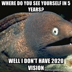 Bad Joke Eel v2.0 - Where do you see yourself in 5 years? Well I don't have 2020 vision