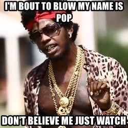 Trinidad James meme  - I'm bout to blow my name is pop Don't believe me just watch