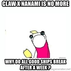 sad do all the things - Claw x nanami is no more Why do all good ships break after a week ?