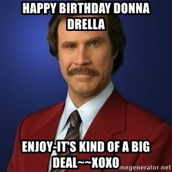Anchorman Birthday - happy birthday donna  drella enjoy-it's kind of a big deal~~xoxo