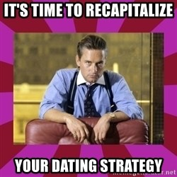 gordon gekko - it's time to recapitalize your dating strategy