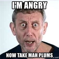 Michael Rosen  - I'm angry Now take mah plums
