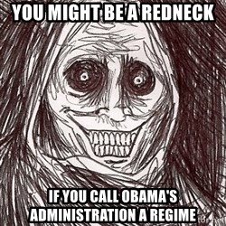 Boogeyman - you might be a redneck if you call Obama's administration a regime