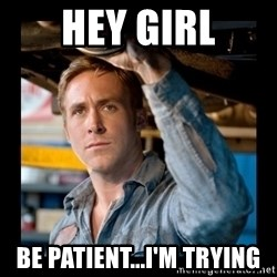 Confused Ryan Gosling - hey girl be patient...i'm trying