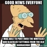 Professor - GOOD news everyone i was able to port over the whitelist and blacklist settings from the old Barracuda!