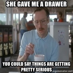 so i guess you could say things are getting pretty serious - She Gave me a drawer You could say things are getting pretty serious