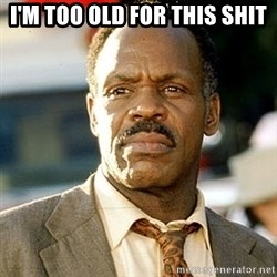 I'm Getting Too Old For This Shit - I'm too old for this shit