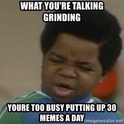 Gary Coleman II - What you're talking grinding youre too busy putting up 30 MEMEs a day