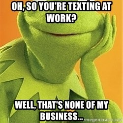 Kermit the frog - oh, so you're texting at work? well, that's none of my business...
