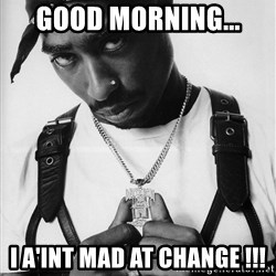 Tupac - GOOD MORNING... I A'INT MAD AT CHANGE !!!