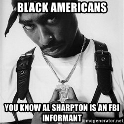 Tupac - black americans you know al sharpton is an fbi informant