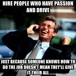 HaHa! Business! Guy! - Hire people who have passion and drive Just because someone knows how to do the job doesn't mean they'll give it their all