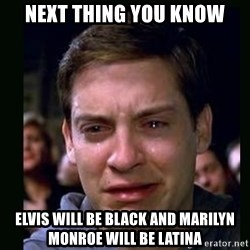crying peter parker - next thing you know elvis will be black and marilyn monroe will be latina