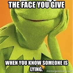Kermit the frog - The face you give when you know someone is lying.