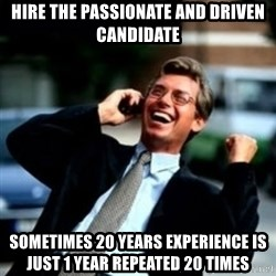 HaHa! Business! Guy! - Hire the passionate and driven candidate Sometimes 20 years experience is just 1 year repeated 20 times