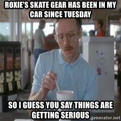 things are getting serious - Roxie's skate gear has been in my car since Tuesday So I guess you say things are getting serious