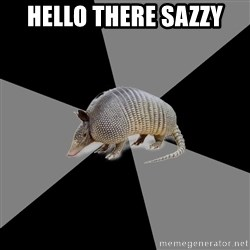 English Major Armadillo - Hello there Sazzy