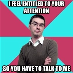 Privilege Denying Dude - I feel entitled to your attention so you have to talk to me