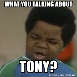 Gary Coleman II - What you talking about  Tony?