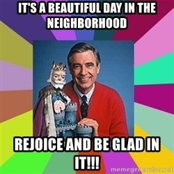 mr rogers  - It's a beautiful day in the neighborhood Rejoice and be glad in it!!!