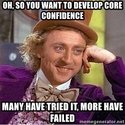 Oh so you're - Oh, so you want to develop core confidence Many have tried it, more have failed