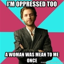 Privilege Denying Dude - I'm oppressed too a woman was mean to me once