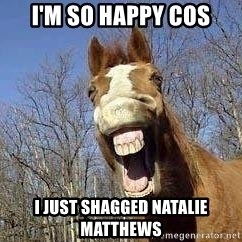 Horse - I'm so happy cos I just shagged Natalie Matthews