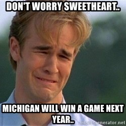 Crying Man - Don't worry sweetheart.. Michigan will win a game next year..