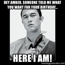 Hey Girl (Joseph Gordon-Levitt) - Hey Amber, someone told me what you want for your birthday... Here I am!